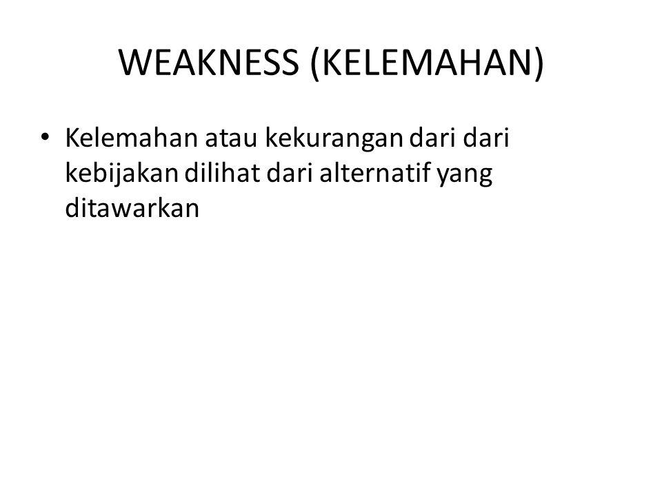 WEAKNESS (KELEMAHAN) Kelemahan atau kekurangan dari dari kebijakan dilihat dari alternatif yang ditawarkan.