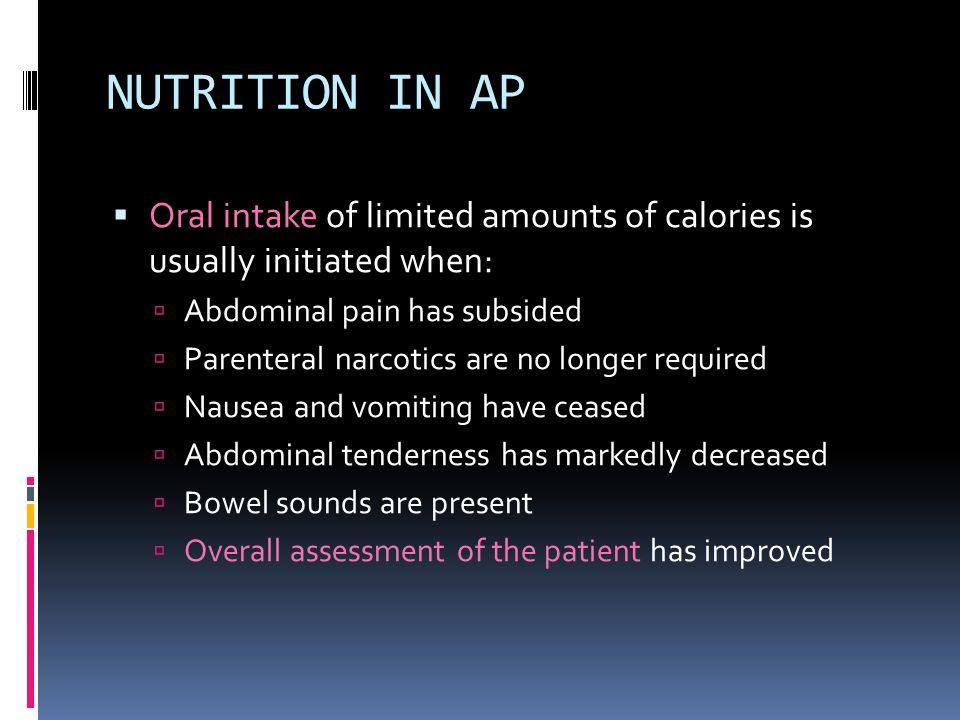 NUTRITION IN AP Oral intake of limited amounts of calories is usually initiated when: Abdominal pain has subsided.
