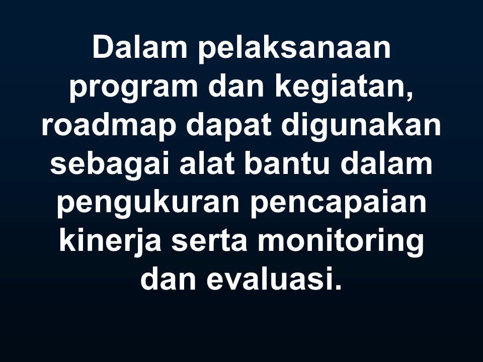 Dalam pelaksanaan program dan kegiatan, roadmap dapat digunakan sebagai alat bantu dalam pengukuran pencapaian kinerja serta monitoring dan evaluasi.