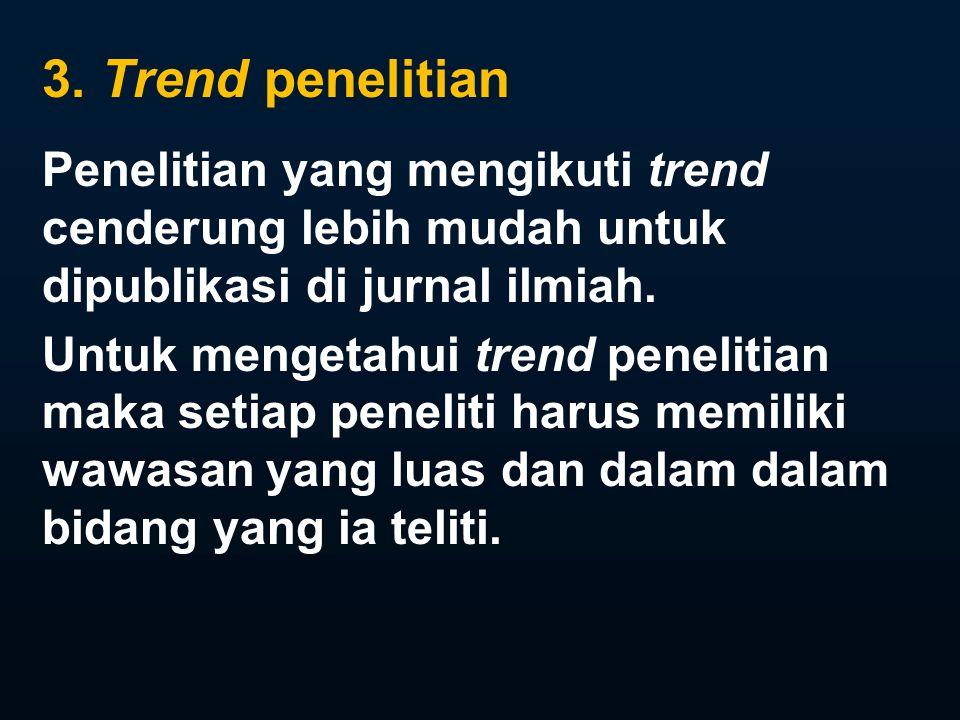 3. Trend penelitian Penelitian yang mengikuti trend cenderung lebih mudah untuk dipublikasi di jurnal ilmiah.