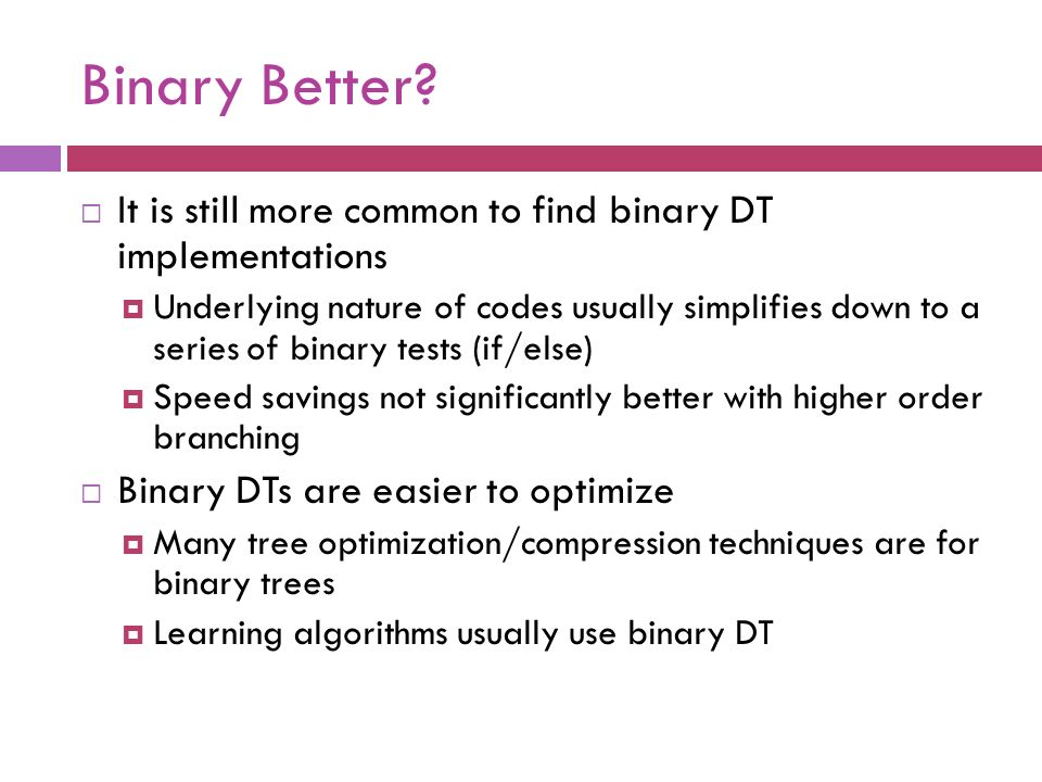 Binary Better It is still more common to find binary DT implementations.