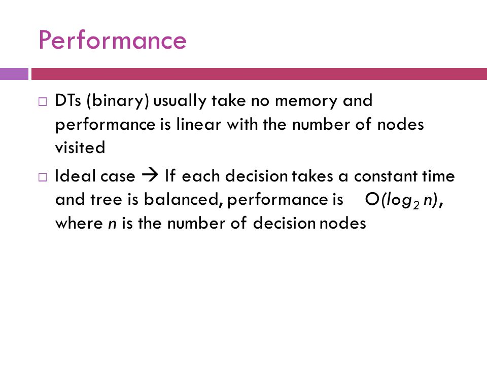 Performance DTs (binary) usually take no memory and performance is linear with the number of nodes visited.