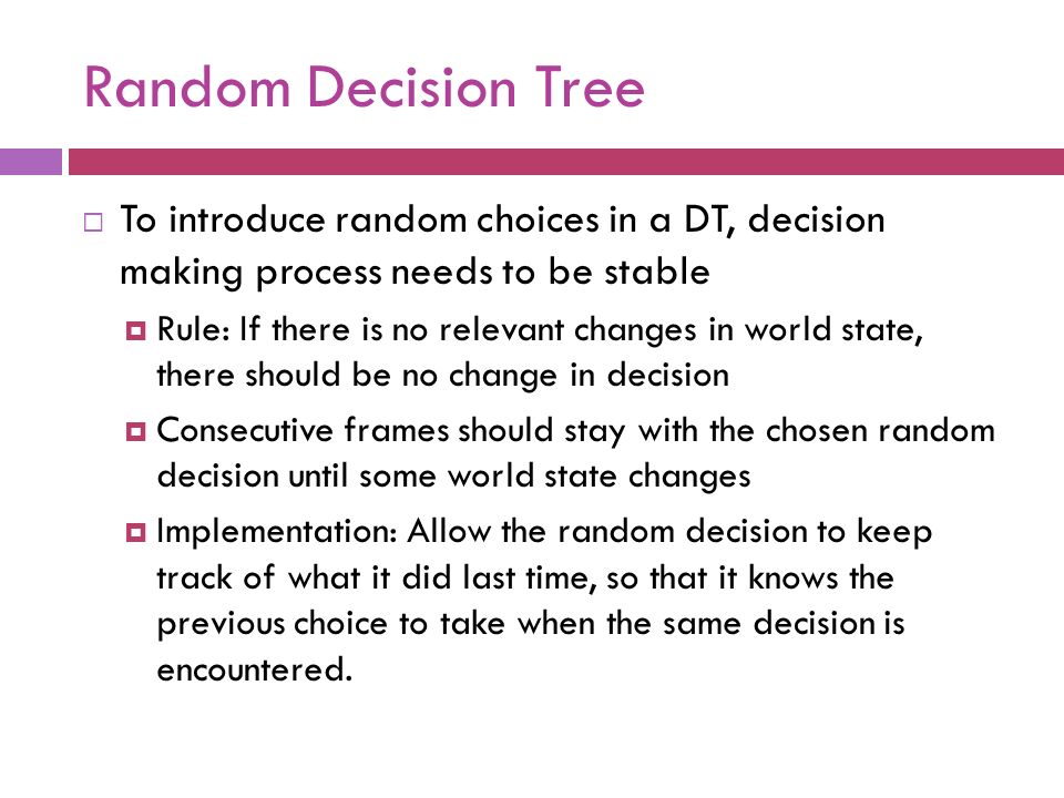 Random Decision Tree To introduce random choices in a DT, decision making process needs to be stable.