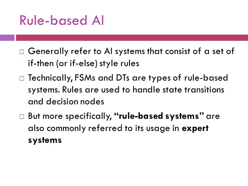 Rule-based AI Generally refer to AI systems that consist of a set of if-then (or if-else) style rules.