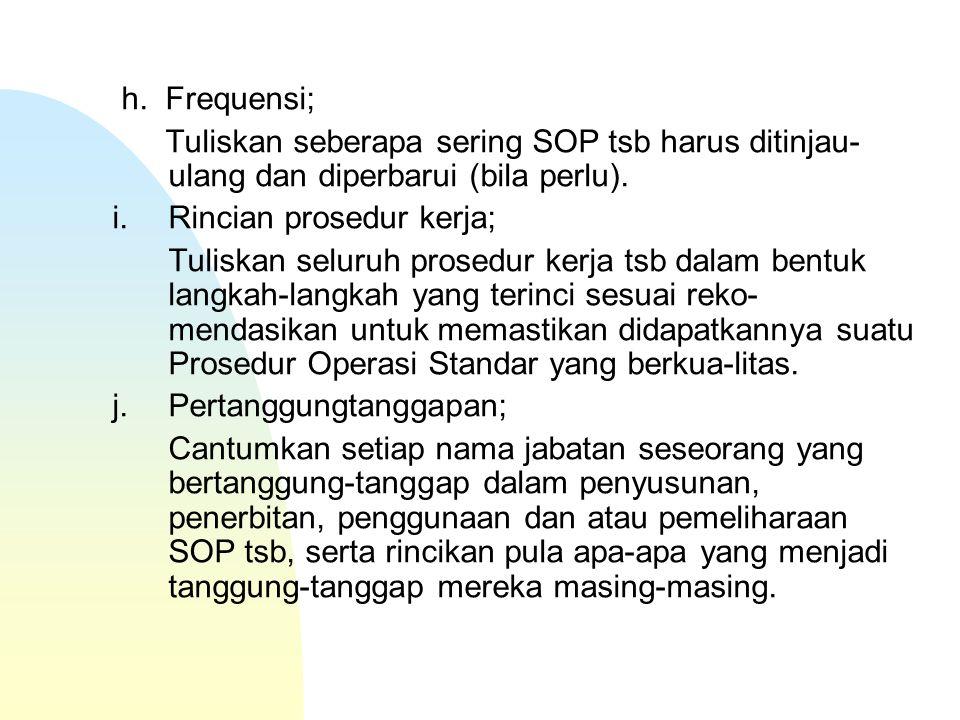 h. Frequensi; Tuliskan seberapa sering SOP tsb harus ditinjau-ulang dan diperbarui (bila perlu). i. Rincian prosedur kerja;