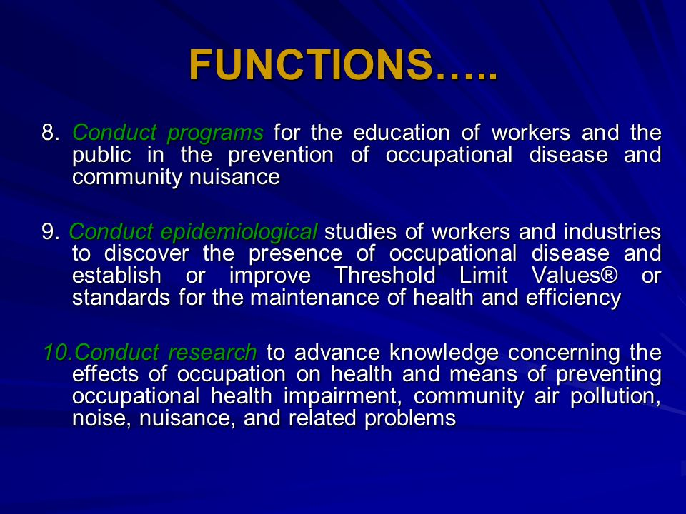 FUNCTIONS….. 8. Conduct programs for the education of workers and the public in the prevention of occupational disease and community nuisance.
