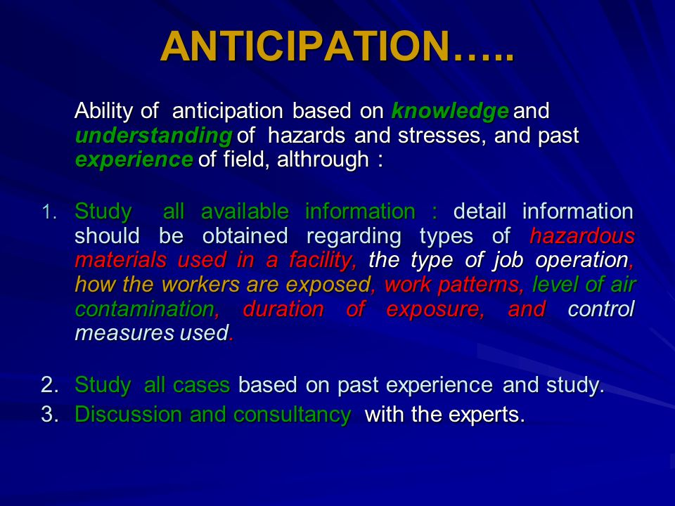 ANTICIPATION….. Ability of anticipation based on knowledge and understanding of hazards and stresses, and past experience of field, althrough :