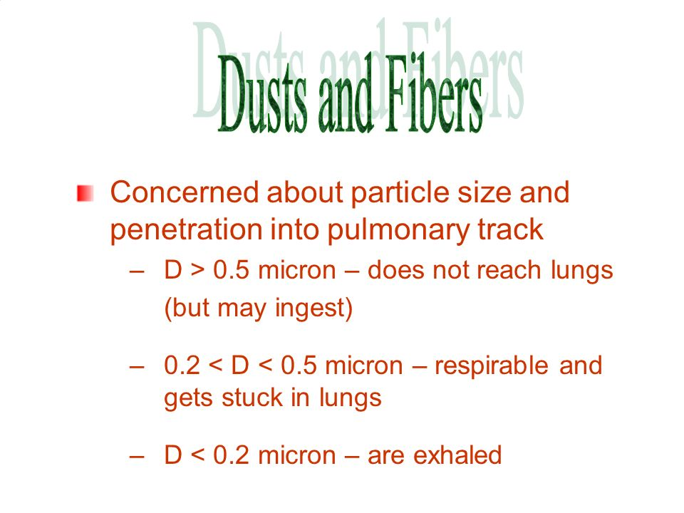 Dusts and Fibers Concerned about particle size and penetration into pulmonary track. D > 0.5 micron – does not reach lungs.