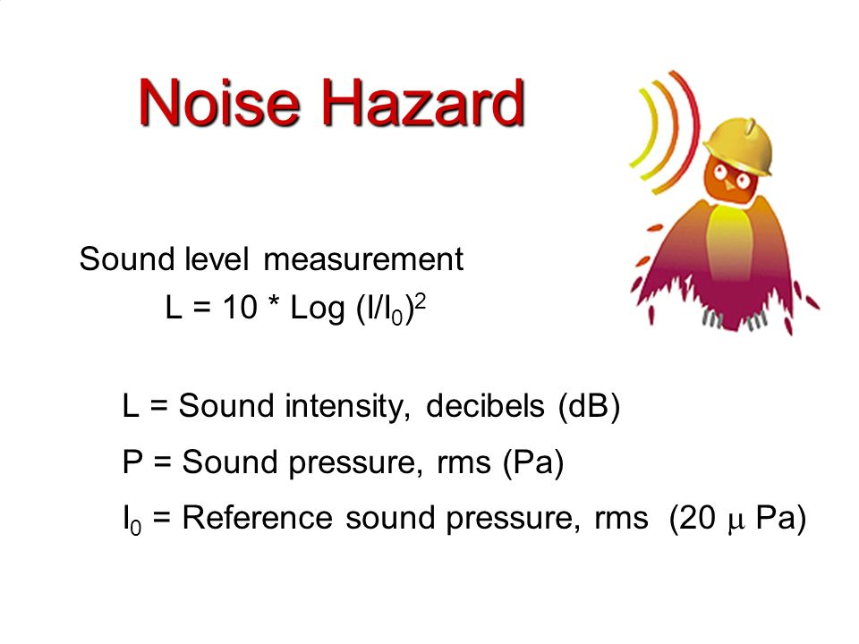 Noise Hazard Sound level measurement L = 10 * Log (I/I0)2
