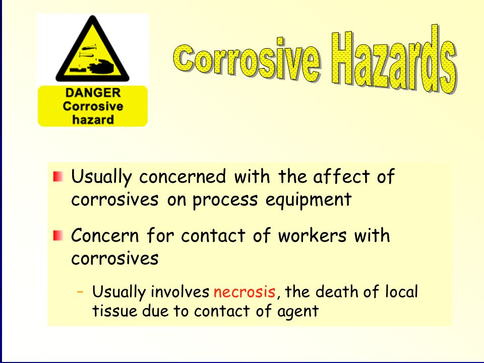 Corrosive Hazards Usually concerned with the affect of corrosives on process equipment. Concern for contact of workers with corrosives.