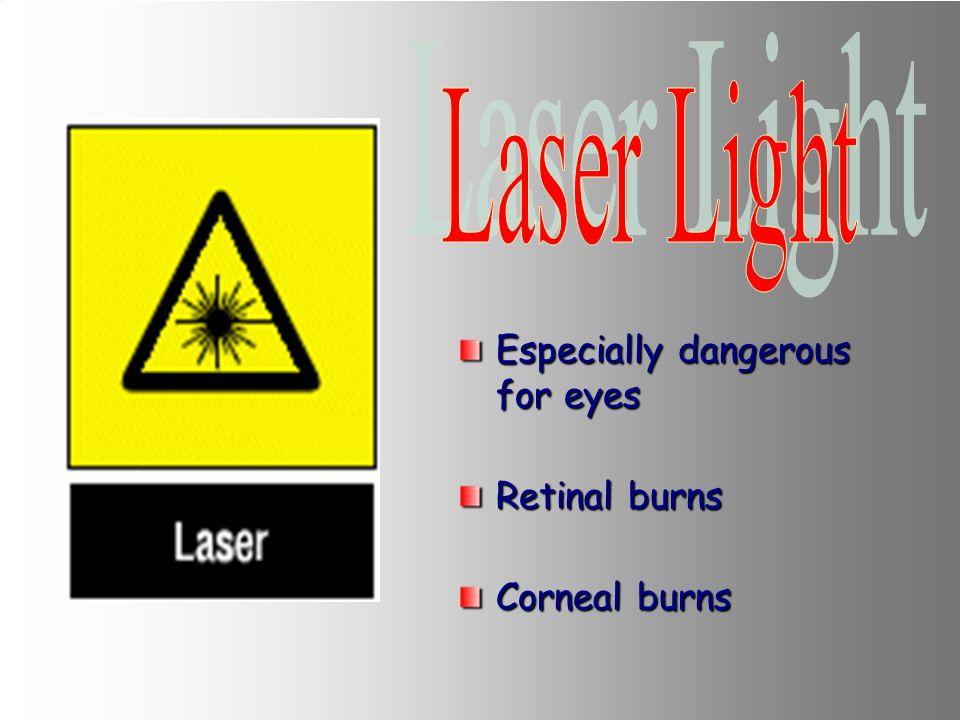 Laser Light Especially dangerous for eyes Retinal burns Corneal burns