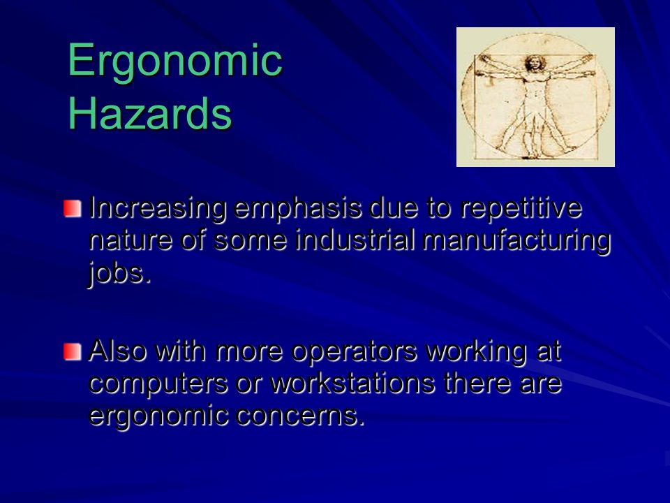 Ergonomic Hazards Increasing emphasis due to repetitive nature of some industrial manufacturing jobs.