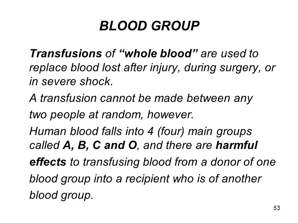 BLOOD GROUP Transfusions of whole blood are used to replace blood lost after injury, during surgery, or in severe shock.