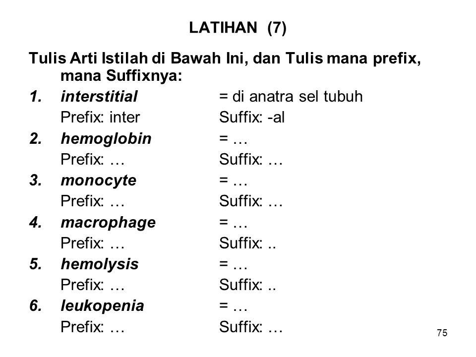 LATIHAN (7) Tulis Arti Istilah di Bawah Ini, dan Tulis mana prefix, mana Suffixnya: interstitial = di anatra sel tubuh.