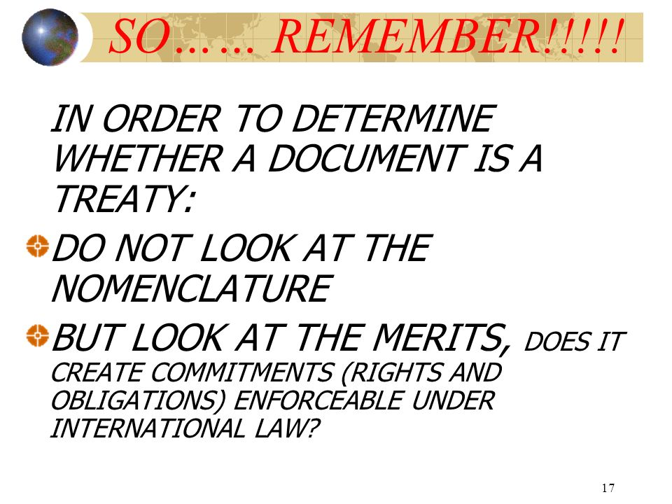 SO…… REMEMBER!!!!! IN ORDER TO DETERMINE WHETHER A DOCUMENT IS A TREATY: DO NOT LOOK AT THE NOMENCLATURE.