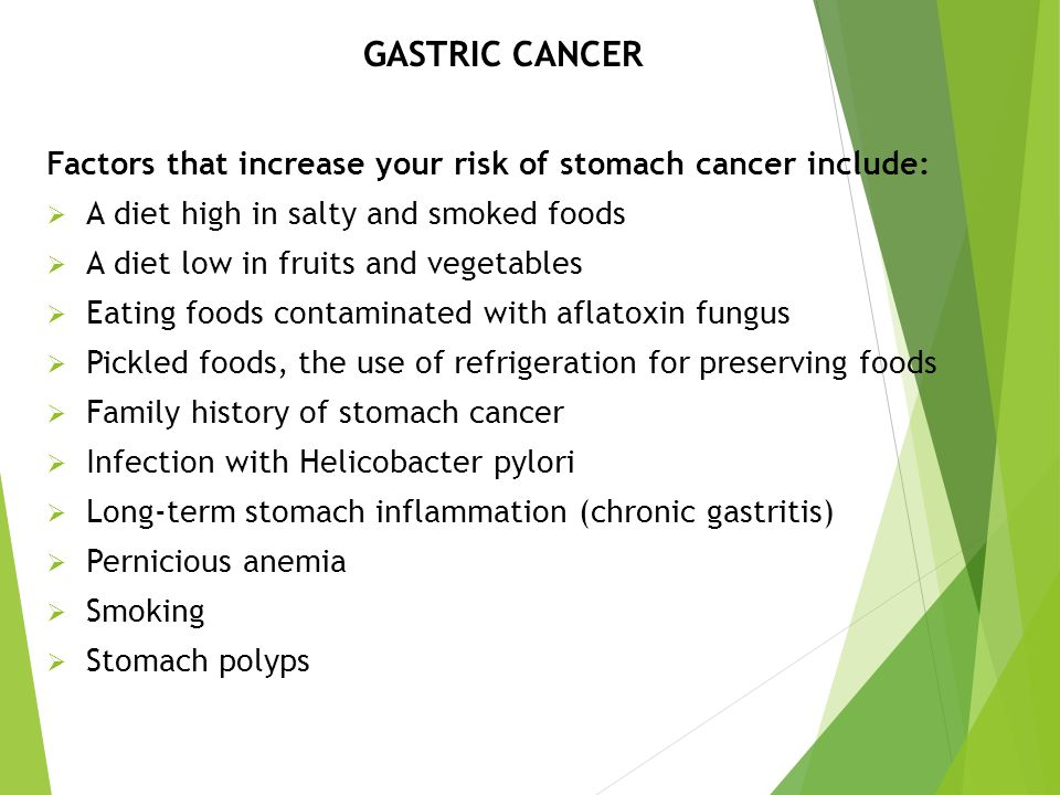GASTRIC CANCER Factors that increase your risk of stomach cancer include: A diet high in salty and smoked foods.