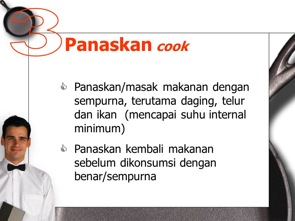 3 Panaskan cook. Panaskan/masak makanan dengan sempurna, terutama daging, telur dan ikan (mencapai suhu internal minimum)