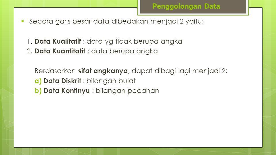 Penggolongan Data Secara garis besar data dibedakan menjadi 2 yaitu: 1. Data Kualitatif : data yg tidak berupa angka.