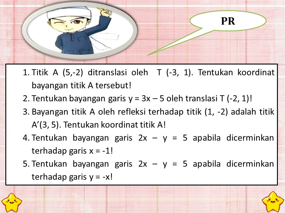 PR Titik A (5,-2) ditranslasi oleh T (-3, 1). Tentukan koordinat bayangan titik A tersebut!