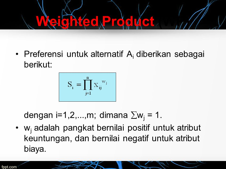 Weighted Product (WP) Preferensi untuk alternatif Ai diberikan sebagai berikut: dengan i=1,2,...,m; dimana wj = 1.