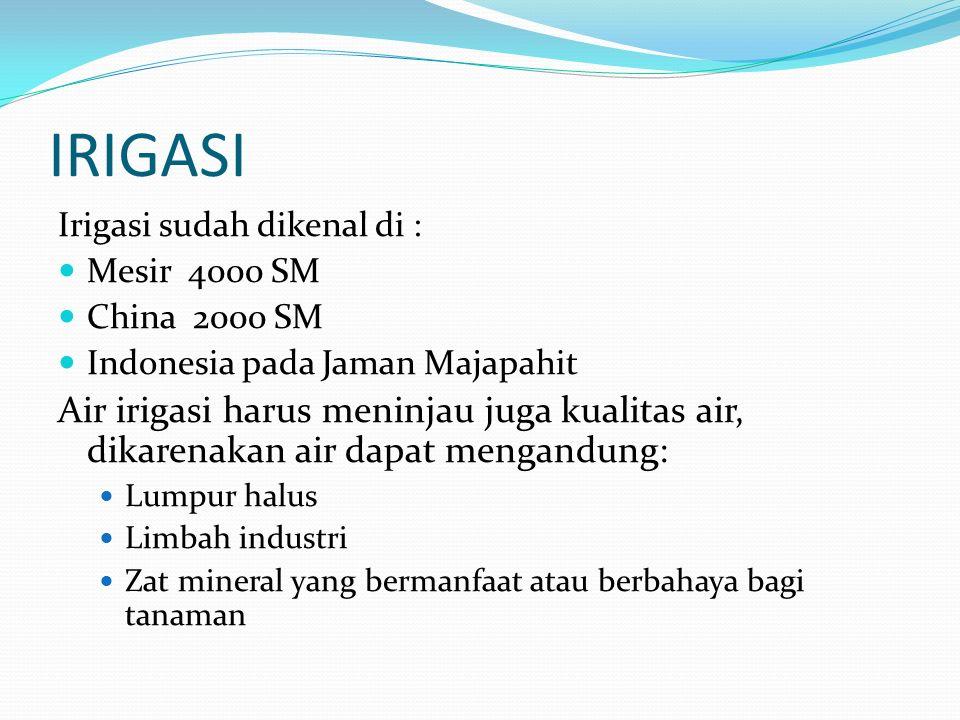 IRIGASI Irigasi sudah dikenal di : Mesir 4000 SM. China 2000 SM. Indonesia pada Jaman Majapahit.