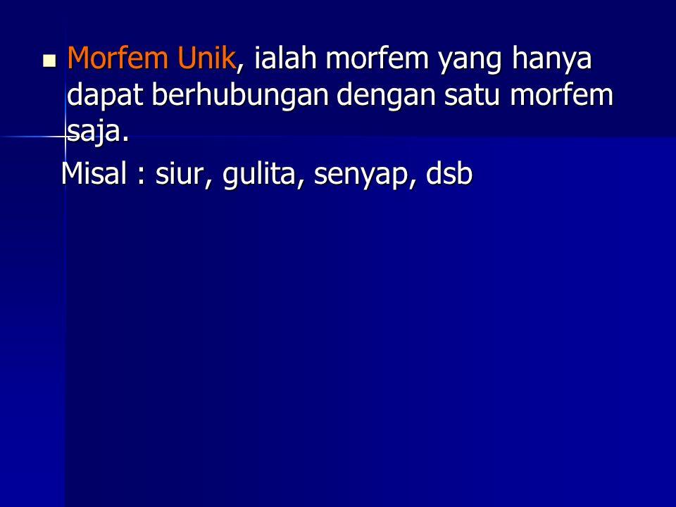 Morfem Unik, ialah morfem yang hanya dapat berhubungan dengan satu morfem saja.