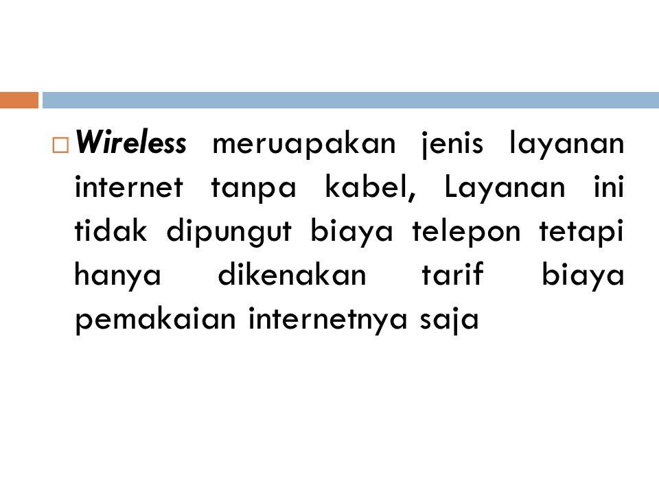 Wireless meruapakan jenis layanan internet tanpa kabel, Layanan ini tidak dipungut biaya telepon tetapi hanya dikenakan tarif biaya pemakaian internetnya saja