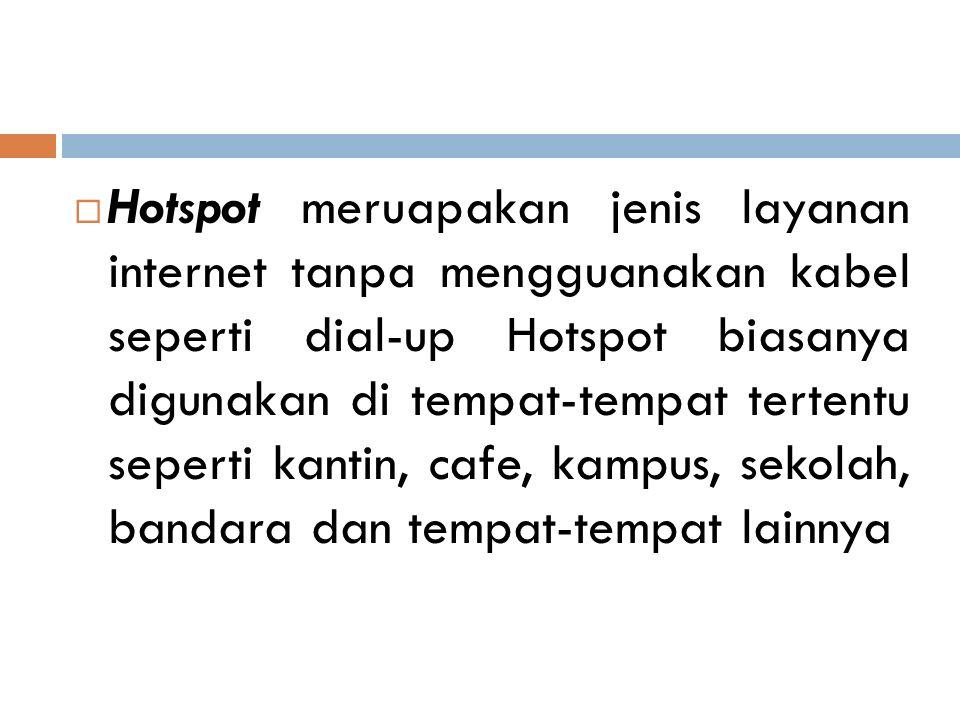 Hotspot meruapakan jenis layanan internet tanpa mengguanakan kabel seperti dial-up Hotspot biasanya digunakan di tempat-tempat tertentu seperti kantin, cafe, kampus, sekolah, bandara dan tempat-tempat lainnya