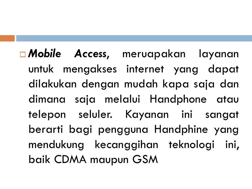 Mobile Access, meruapakan layanan untuk mengakses internet yang dapat dilakukan dengan mudah kapa saja dan dimana saja melalui Handphone atau telepon seluler.