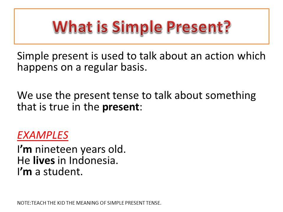 What is Simple Present Simple present is used to talk about an action which happens on a regular basis.