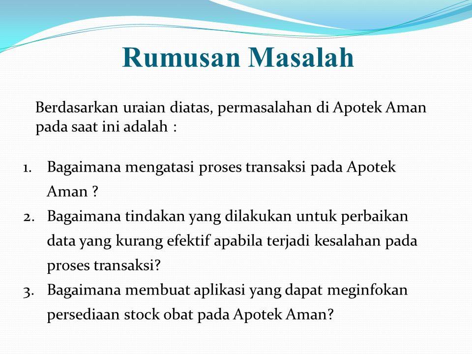 Rumusan Masalah Berdasarkan uraian diatas, permasalahan di Apotek Aman pada saat ini adalah :