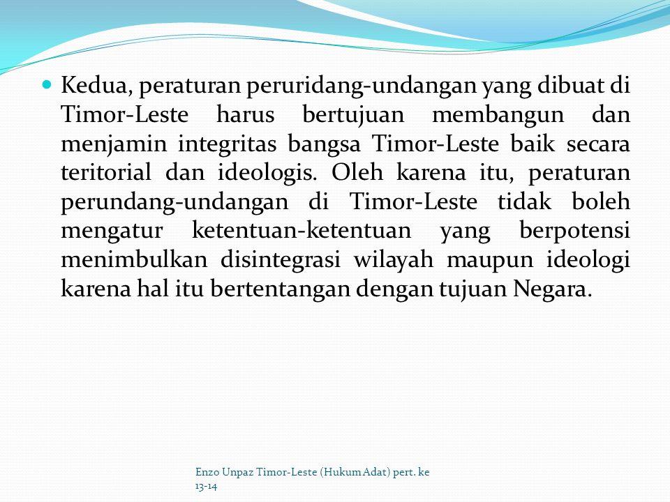 Kedua, peraturan peruridang-undangan yang dibuat di Timor-Leste harus bertujuan membangun dan menjamin integritas bangsa Timor-Leste baik secara teritorial dan ideologis. Oleh karena itu, peraturan perundang-undangan di Timor-Leste tidak boleh mengatur ketentuan-ketentuan yang berpotensi menimbulkan disintegrasi wilayah maupun ideologi karena hal itu bertentangan dengan tujuan Negara.