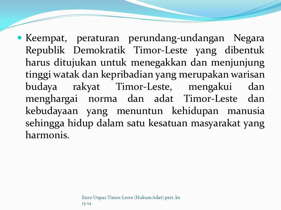 Keempat, peraturan perundang-undangan Negara Republik Demokratik Timor-Leste yang dibentuk harus ditujukan untuk menegakkan dan menjunjung tinggi watak dan kepribadian yang merupakan warisan budaya rakyat Timor-Leste, mengakui dan menghargai norma dan adat Timor-Leste dan kebudayaan yang menuntun kehidupan manusia sehingga hidup dalam satu kesatuan masyarakat yang harmonis.