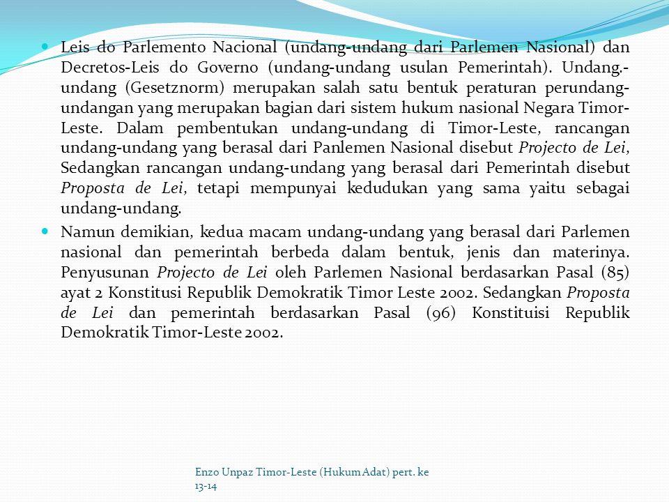 Leis do Parlemento Nacional (undang-undang dari Parlemen Nasional) dan Decretos-Leis do Governo (undang-undang usulan Pemerintah). Undang.-undang (Gesetznorm) merupakan salah satu bentuk peraturan perundang-undangan yang merupakan bagian dari sistem hukum nasional Negara Timor-Leste. Dalam pembentukan undang-undang di Timor-Leste, rancangan undang-undang yang berasal dari Panlemen Nasional disebut Projecto de Lei, Sedangkan rancangan undang-undang yang berasal dari Pemerintah disebut Proposta de Lei, tetapi mempunyai kedudukan yang sama yaitu sebagai undang-undang.