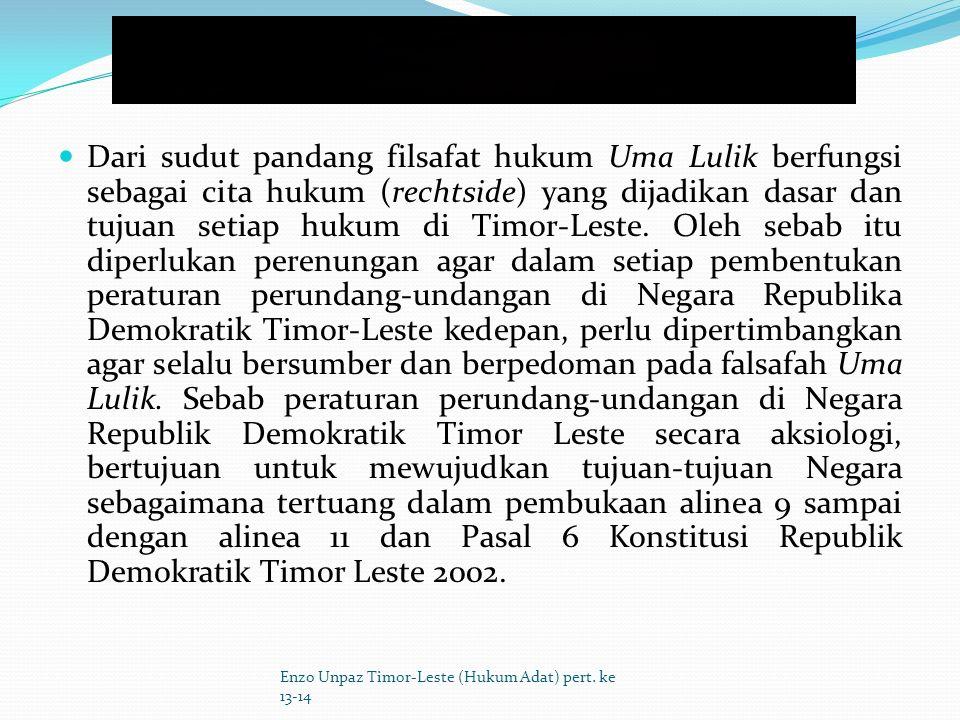 Dari sudut pandang filsafat hukum Uma Lulik berfungsi sebagai cita hukum (rechtside) yang dijadikan dasar dan tujuan setiap hukum di Timor-Leste. Oleh sebab itu diperlukan perenungan agar dalam setiap pembentukan peraturan perundang-undangan di Negara Republika Demokratik Timor-Leste kedepan, perlu dipertimbangkan agar selalu bersumber dan berpedoman pada falsafah Uma Lulik. Sebab peraturan perundang-undangan di Negara Republik Demokratik Timor Leste secara aksiologi, bertujuan untuk mewujudkan tujuan-tujuan Negara sebagaimana tertuang dalam pembukaan alinea 9 sampai dengan alinea 11 dan Pasal 6 Konstitusi Republik Demokratik Timor Leste 2002.