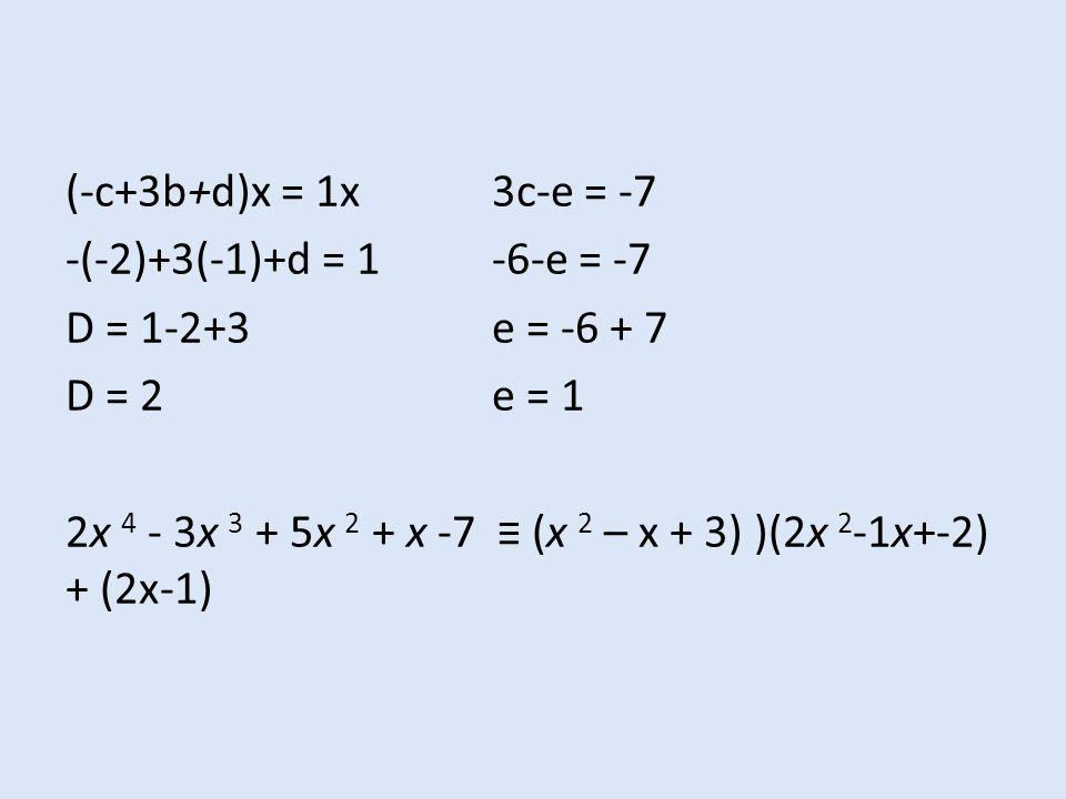 (-c+3b+d)x = 1x 3c-e = -7 -(-2)+3(-1)+d = 1 -6-e = -7 D = 1-2+3 e = -6 + 7 D = 2 e = 1 2x 4 - 3x 3 + 5x 2 + x -7 ≡ (x 2 – x + 3) )(2x 2-1x+-2) + (2x-1)