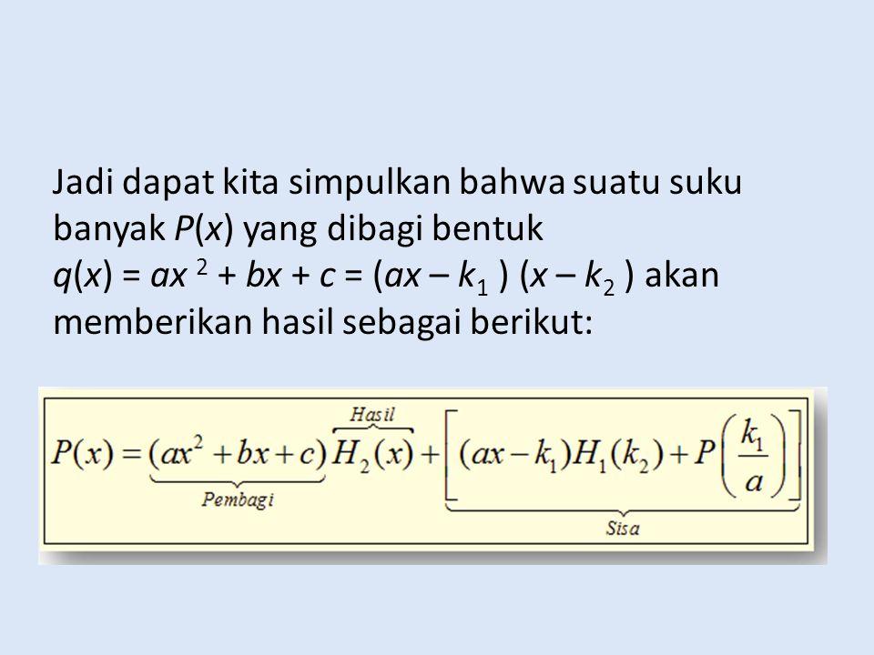 Jadi dapat kita simpulkan bahwa suatu suku banyak P(x) yang dibagi bentuk q(x) = ax 2 + bx + c = (ax – k1 ) (x – k2 ) akan memberikan hasil sebagai berikut: