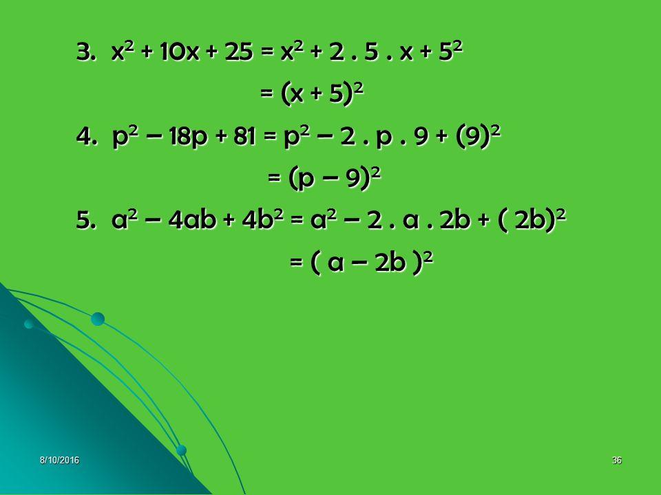 3. x2 + 10x + 25 = x2 + 2 . 5 . x + 52 = (x + 5)2. 4. p2 – 18p + 81 = p2 – 2 . p . 9 + (9)2. = (p – 9)2.