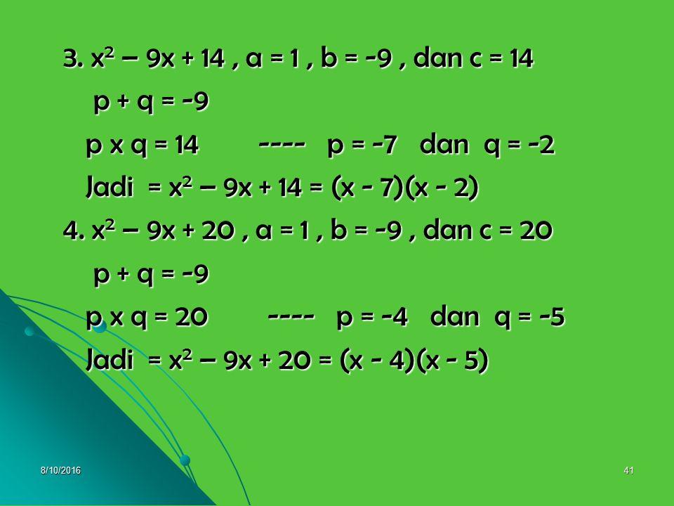 3. x2 – 9x + 14 , a = 1 , b = -9 , dan c = 14 p + q = -9. p x q = 14 ---- p = -7 dan q = -2.