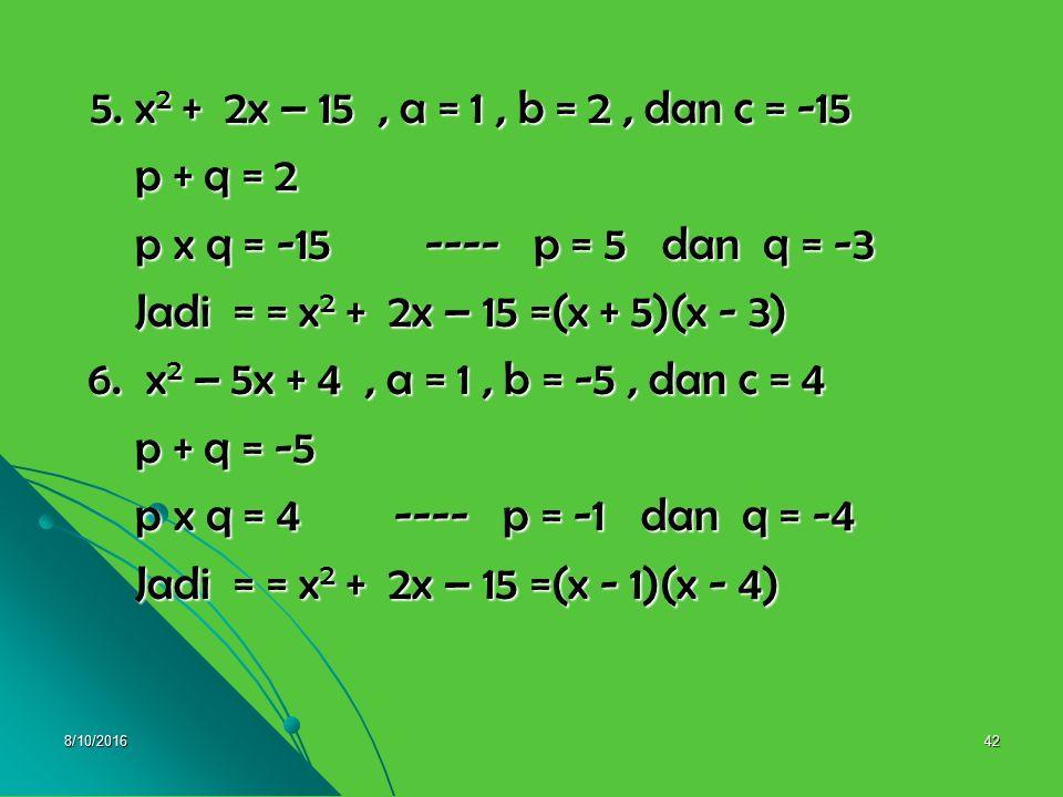 5. x2 + 2x – 15 , a = 1 , b = 2 , dan c = -15 p + q = 2. p x q = -15 ---- p = 5 dan q = -3.