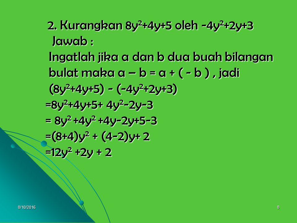 2. Kurangkan 8y2+4y+5 oleh -4y2+2y+3 Jawab : Ingatlah jika a dan b dua buah bilangan bulat maka a – b = a + ( - b ) , jadi (8y2+4y+5) - (-4y2+2y+3) =8y2+4y+5+ 4y2-2y-3 = 8y2 +4y2 +4y-2y+5-3 =(8+4)y2 + (4-2)y+ 2 =12y2 +2y + 2