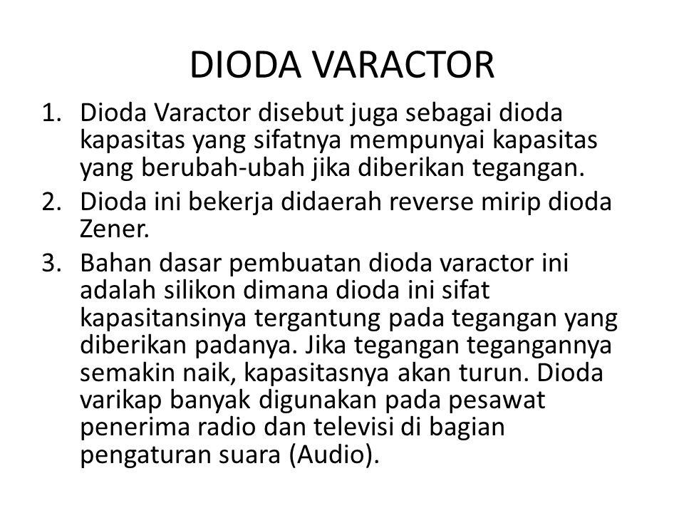 DIODA VARACTOR Dioda Varactor disebut juga sebagai dioda kapasitas yang sifatnya mempunyai kapasitas yang berubah-ubah jika diberikan tegangan.