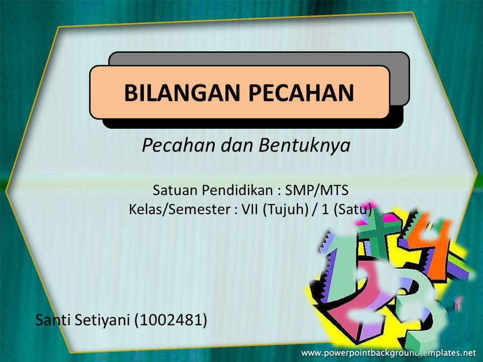 BILANGAN PECAHAN Pecahan dan Bentuknya Santi Setiyani (1002481)