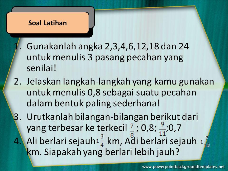 Soal Latihan Gunakanlah angka 2,3,4,6,12,18 dan 24 untuk menulis 3 pasang pecahan yang senilai!