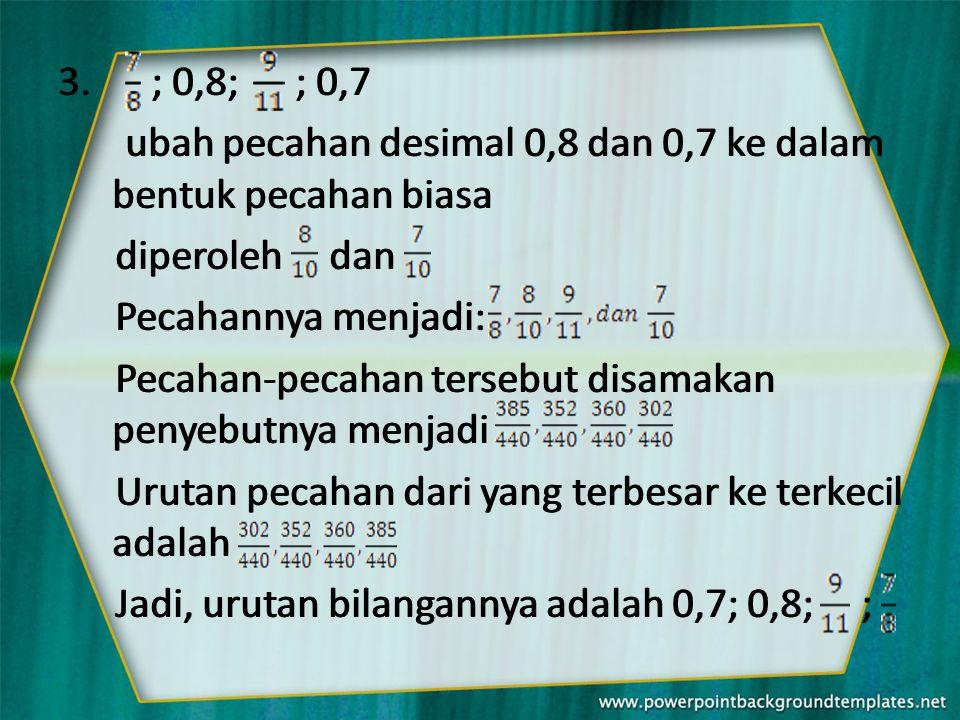 ; 0,8; ; 0,7 ubah pecahan desimal 0,8 dan 0,7 ke dalam bentuk pecahan biasa. diperoleh dan.