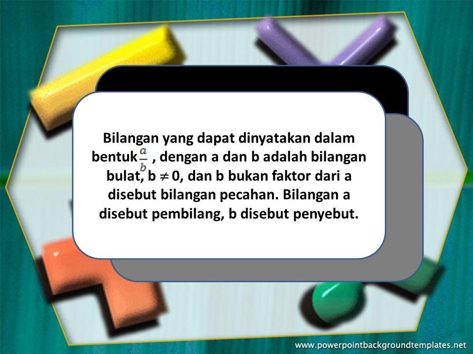 Bilangan yang dapat dinyatakan dalam bentuk , dengan a dan b adalah bilangan bulat, b  0, dan b bukan faktor dari a disebut bilangan pecahan.