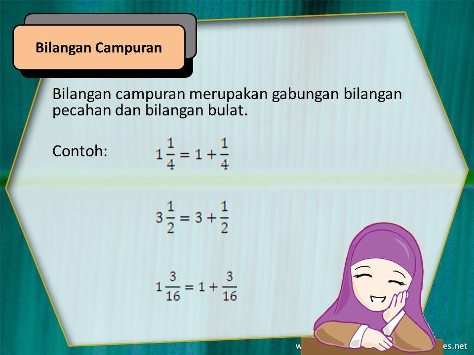 Bilangan Campuran Bilangan campuran merupakan gabungan bilangan pecahan dan bilangan bulat. Contoh: