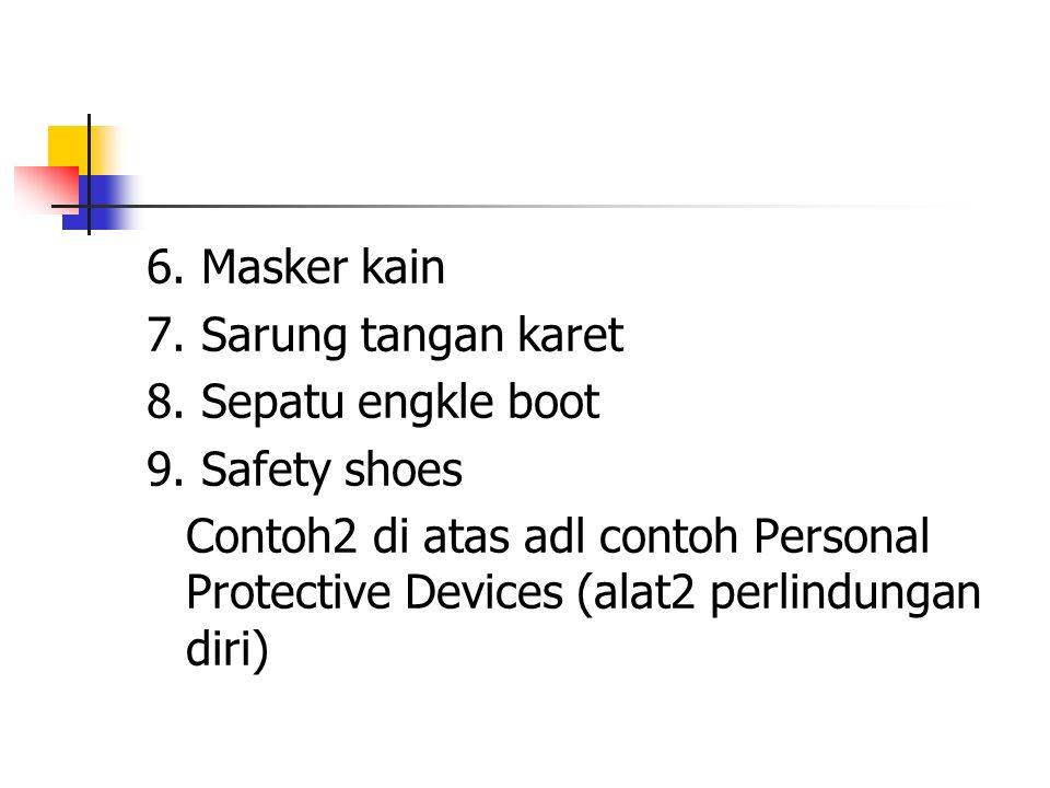 6. Masker kain 7. Sarung tangan karet. 8. Sepatu engkle boot. 9. Safety shoes.