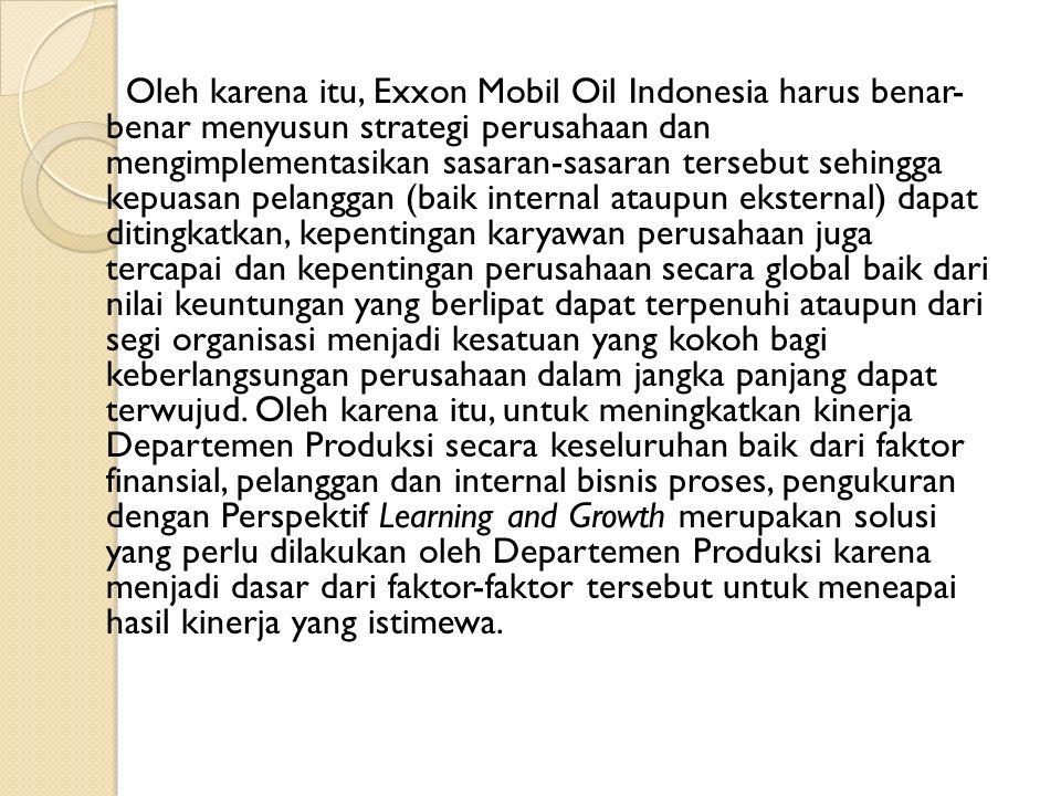 Oleh karena itu, Exxon Mobil Oil Indonesia harus benar- benar menyusun strategi perusahaan dan mengimplementasikan sasaran-sasaran tersebut sehingga kepuasan pelanggan (baik internal ataupun eksternal) dapat ditingkatkan, kepentingan karyawan perusahaan juga tercapai dan kepentingan perusahaan secara global baik dari nilai keuntungan yang berlipat dapat terpenuhi ataupun dari segi organisasi menjadi kesatuan yang kokoh bagi keberlangsungan perusahaan dalam jangka panjang dapat terwujud.