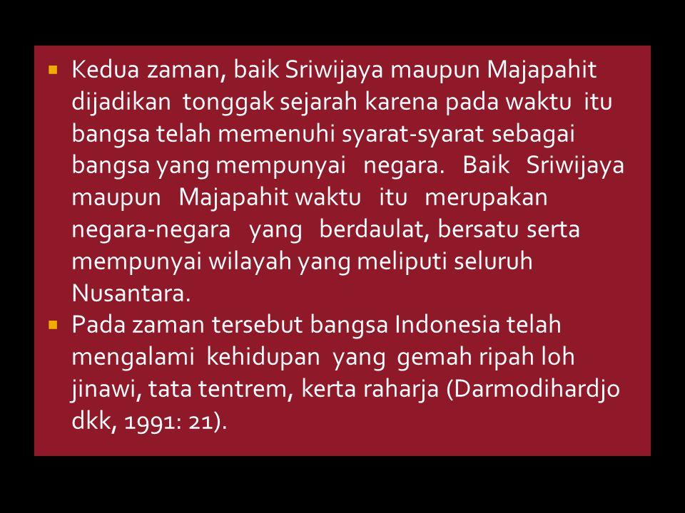 Kedua zaman, baik Sriwijaya maupun Majapahit dijadikan tonggak sejarah karena pada waktu itu bangsa telah memenuhi syarat-syarat sebagai bangsa yang mempunyai negara. Baik Sriwijaya maupun Majapahit waktu itu merupakan negara-negara yang berdaulat, bersatu serta mempunyai wilayah yang meliputi seluruh Nusantara.